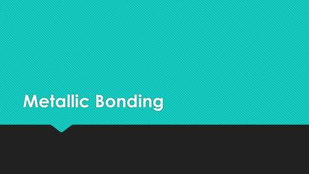 Metallic Bonding. Metallic Bonds are a special type of bonding that occurs only in metals A metallic bond occurs in metals. A metal consists of positive.