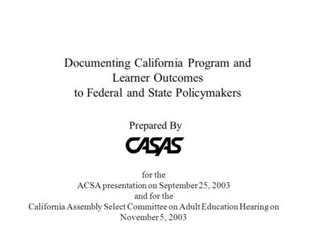 Documenting California Program and Learner Outcomes to Federal and State Policymakers for the ACSA presentation on September 25, 2003 and for the California.