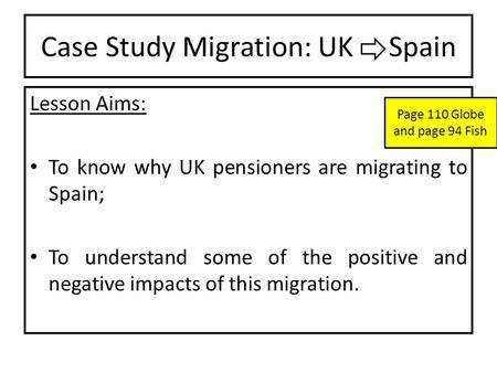 Case Study Migration: UK Spain Lesson Aims: To know why UK pensioners are migrating to Spain; To understand some of the positive and negative impacts of.