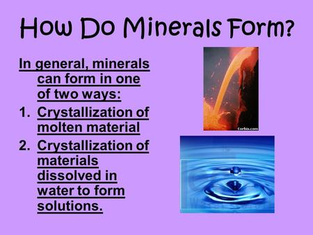 How Do Minerals Form? In general, minerals can form in one of two ways: 1.Crystallization of molten material 2.Crystallization of materials dissolved in.