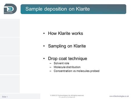 Www.d3technologies.co.uk © 2008 D3 Technologies Ltd. All rights reserved. Private and Confidential. Slide 1 Sample deposition on Klarite How Klarite works.