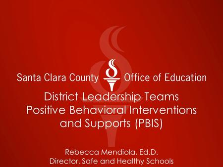 District Leadership Teams Positive Behavioral Interventions and Supports (PBIS) Rebecca Mendiola, Ed.D. Director, Safe and Healthy Schools.