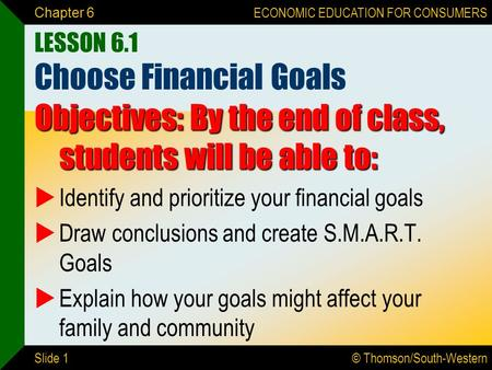 © Thomson/South-Western ECONOMIC EDUCATION FOR CONSUMERS Slide 1 Chapter 6 LESSON 6.1 Choose Financial Goals Objectives: By the end of class, students.