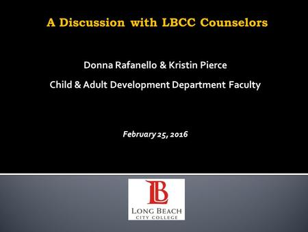 A Discussion with LBCC Counselors Donna Rafanello & Kristin Pierce Child & Adult Development Department Faculty February 25, 2016.