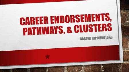 CAREER ENDORSEMENTS, PATHWAYS, & CLUSTERS CAREER EXPLORATIONS.