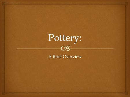 A Brief Overview.   Pottery is the material from which the pottery ware is made.  Major types include earthenware, stoneware and porcelain.  We're.