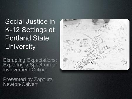 Social Justice in K-12 Settings at Portland State University Disrupting Expectations: Exploring a Spectrum of Involvement Online Presented by Zapoura Newton-Calvert.