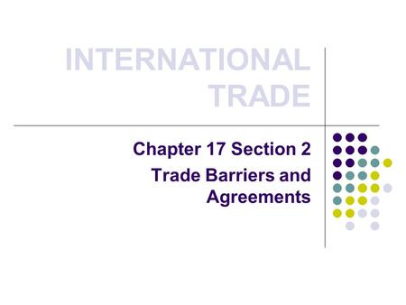 INTERNATIONAL TRADE Chapter 17 Section 2 Trade Barriers and Agreements.