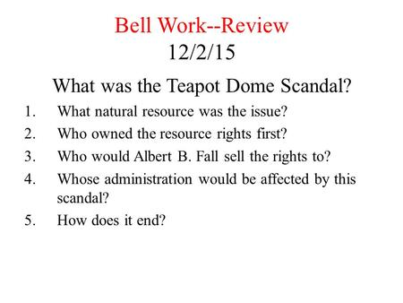 Bell Work--Review 12/2/15 What was the Teapot Dome Scandal? 1.What natural resource was the issue? 2.Who owned the resource rights first? 3.Who would Albert.
