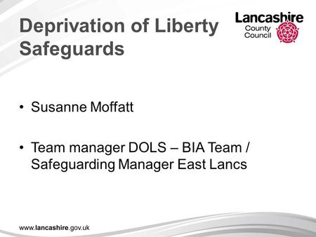 Deprivation of Liberty Safeguards Susanne Moffatt Team manager DOLS – BIA Team / Safeguarding Manager East Lancs.