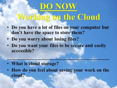 DO NOW Working on the Cloud Do you have a lot of files on your computer but don't have the space to store them? Do you worry about losing files? Do you.