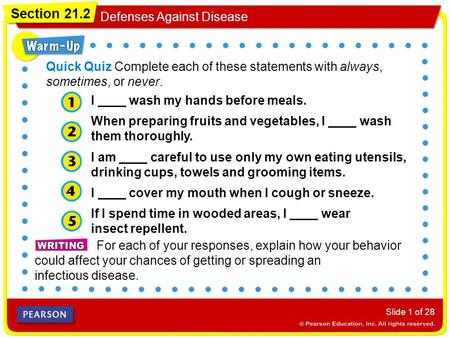 Section 21.2 Defenses Against Disease Slide 1 of 28 For each of your responses, explain how your behavior could affect your chances of getting or spreading.