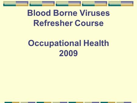 Blood Borne Viruses Refresher Course Occupational Health 2009.