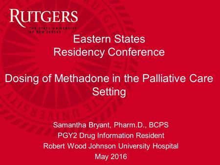 Eastern States Residency Conference Dosing of Methadone in the Palliative Care Setting Samantha Bryant, Pharm.D., BCPS PGY2 Drug Information Resident Robert.