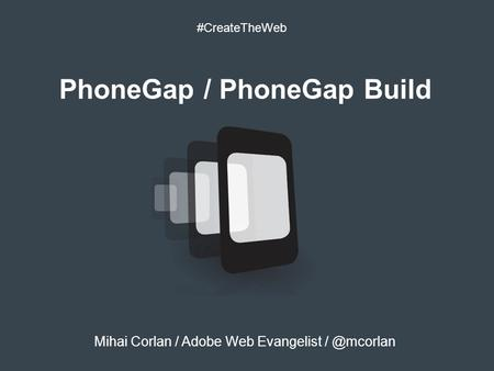 PhoneGap / PhoneGap Build #CreateTheWeb Mihai Corlan / Adobe Web Evangelist