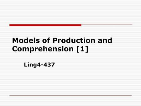 Models of Production and Comprehension [1] Ling4-437.