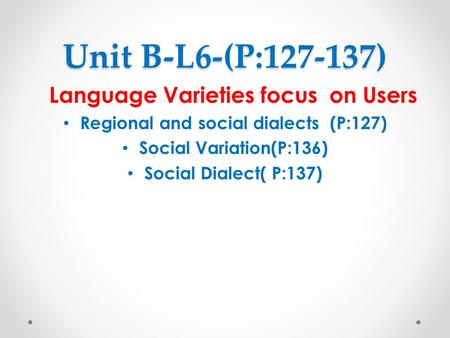 Unit B-L6-(P:127-137) Language Varieties focus on Users Regional and social dialects (P:127) Social Variation(P:136) Social Dialect( P:137)