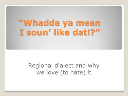"""Whadda ya mean I soun' like dat!?"" Regional dialect and why we love (to hate) it."