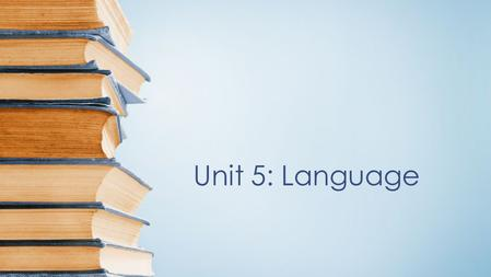 Unit 5: Language. What is language? Language is a system of communication through speech, a collection of sounds that a group of people understands to.