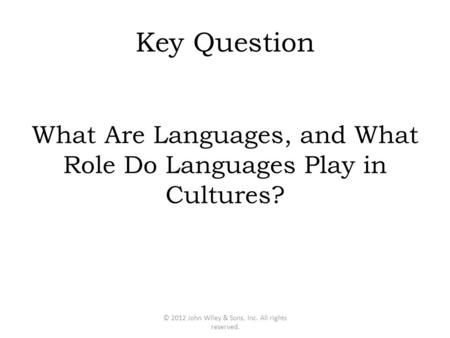 Key Question What Are Languages, and What Role Do Languages Play in Cultures? © 2012 John Wiley & Sons, Inc. All rights reserved.