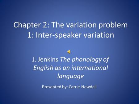 Chapter 2: The variation problem 1: Inter-speaker variation J. Jenkins The phonology of English as an international language Presented by: Carrie Newdall.