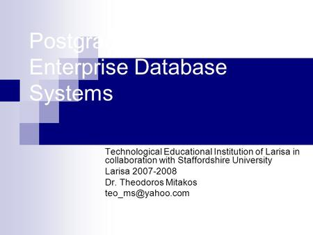 Postgraduate Module Enterprise Database Systems Technological Educational Institution of Larisa in collaboration with Staffordshire University Larisa 2007-2008.