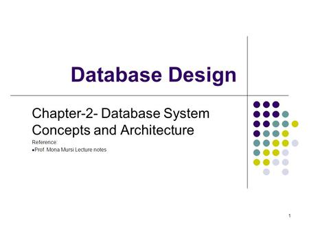 1 Database Design Chapter-2- Database System Concepts and Architecture Reference: Prof. Mona Mursi Lecture notes.