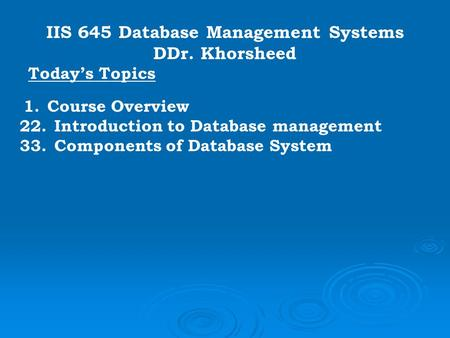IIS 645 Database Management Systems DDr. Khorsheed Today's Topics 1. Course Overview 22. Introduction to Database management 33. Components of Database.