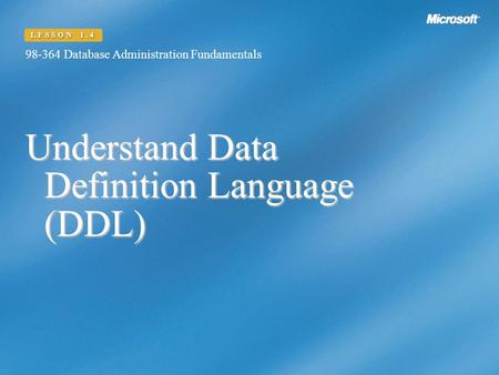 Understand Data Definition Language (DDL) 98-364 Database Administration Fundamentals LESSON 1.4.