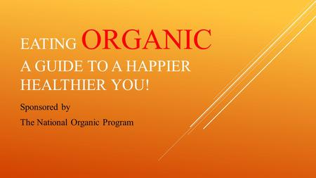 EATING ORGANIC A GUIDE TO A HAPPIER HEALTHIER YOU! Sponsored by The National Organic Program.