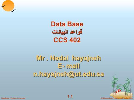 ©Silberschatz, Korth and Sudarshan 1.1 Database System Concepts قواعد البيانات Data Base قواعد البيانات CCS 402 Mr. Nedal hayajneh E- mail