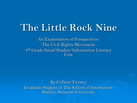 The Little Rock Nine An Examination of Perspectives: The Civil Rights Movement 8 th Grade Social Studies/Information Literacy Unit By Colleen Tierney Graduate.