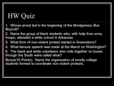 HW Quiz 1. Whose arrest led to the beginning of the Montgomery Bus Boycott? 2. Name the group of black students who, with help from army troops, attended.