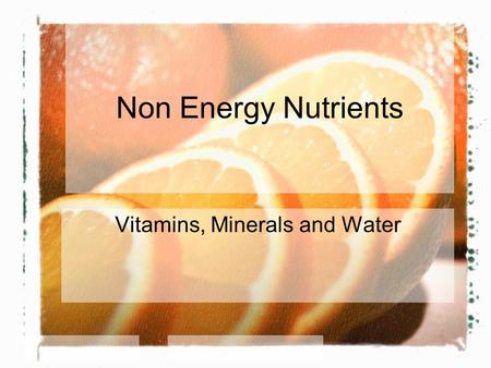 Non Energy Nutrients Vitamins, Minerals and Water.