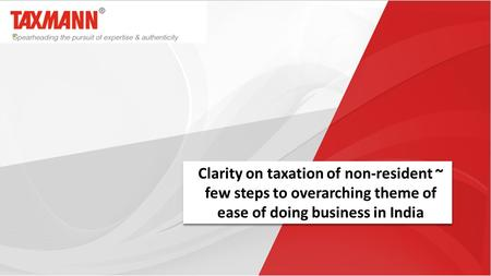 Clarity on taxation of non-resident ~ few steps to overarching theme of ease of doing business in India.