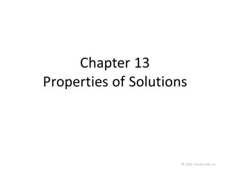 © 2009, Prentice-Hall, Inc. Chapter 13 Properties of Solutions.