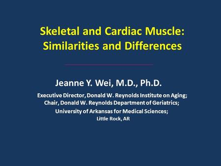 Skeletal and Cardiac Muscle: Similarities and Differences Jeanne Y. Wei, M.D., Ph.D. Executive Director, Donald W. Reynolds Institute on Aging; Chair,