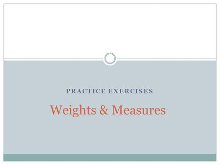 PRACTICE EXERCISES Weights & Measures. Instructions As each slide appears, try to answer the unknown. By clicking anywhere in the slide, the correct answer.