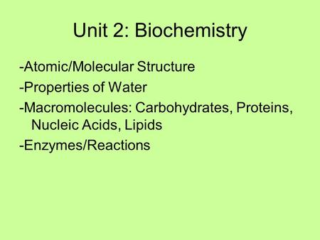 Unit 2: Biochemistry -Atomic/Molecular Structure -Properties of Water -Macromolecules: Carbohydrates, Proteins, Nucleic Acids, Lipids -Enzymes/Reactions.