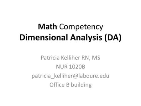 Math Competency Dimensional Analysis (DA) Patricia Kelliher RN, MS NUR 1020B Office B building.