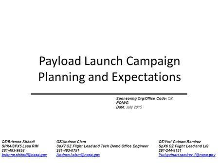 Payload Launch Campaign Planning and Expectations Sponsoring Org/Office Code: OZ POIWG Date: July 2015 OZ/Brienne Shkedi SPX4/SPX5 Lead RIM 281-483-9858.