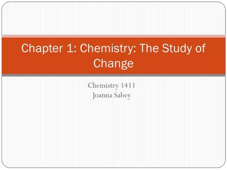 Chemistry 1411 Joanna Sabey Chapter 1: Chemistry: The Study of Change.