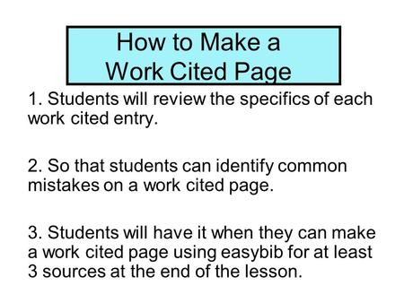 How to Make a Work Cited Page 1. Students will review the specifics of each work cited entry. 2. So that students can identify common mistakes on a work.