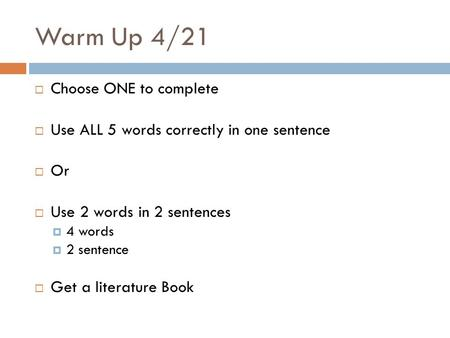 Warm Up 4/21  Choose ONE to complete  Use ALL 5 words correctly in one sentence  Or  Use 2 words in 2 sentences  4 words  2 sentence  Get a literature.