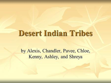 Desert Indian Tribes by Alexis, Chandler, Pavee, Chloe, Kenny, Ashley, and Shreya.