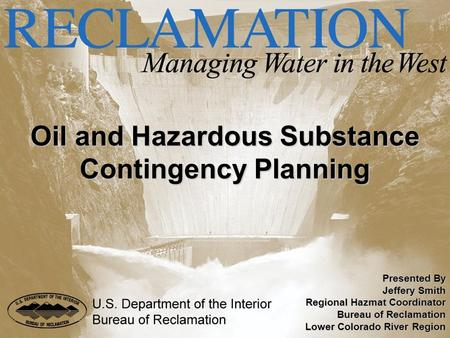 Oil and Hazardous Substance Contingency Planning Presented By Jeffery Smith Regional Hazmat Coordinator Bureau of Reclamation Lower Colorado River Region.