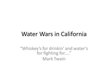 "Water Wars in California ""Whiskey's for drinkin' and water's for fighting for…."" Mark Twain."
