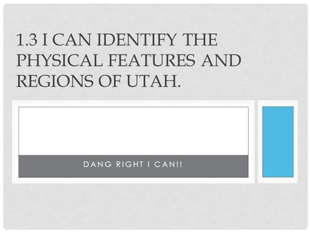 DANG RIGHT I CAN!! 1.3 I CAN IDENTIFY THE PHYSICAL FEATURES AND REGIONS OF UTAH.