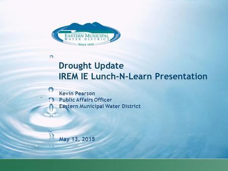 Kevin Pearson Public Affairs Officer Eastern Municipal Water District May 13, 2015 Drought Update IREM IE Lunch-N-Learn Presentation.