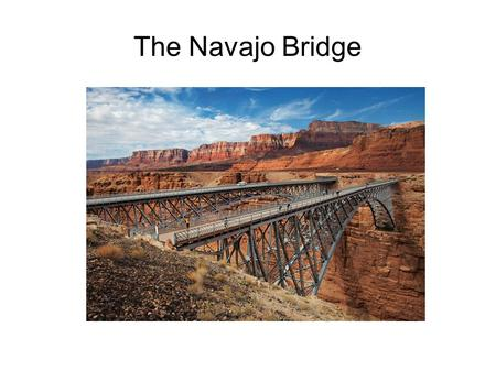 The Navajo Bridge. General Information Locates in the US state of Arizona and carries U.S route 89A Crosses the Colorado River at Marble Canyon Total.
